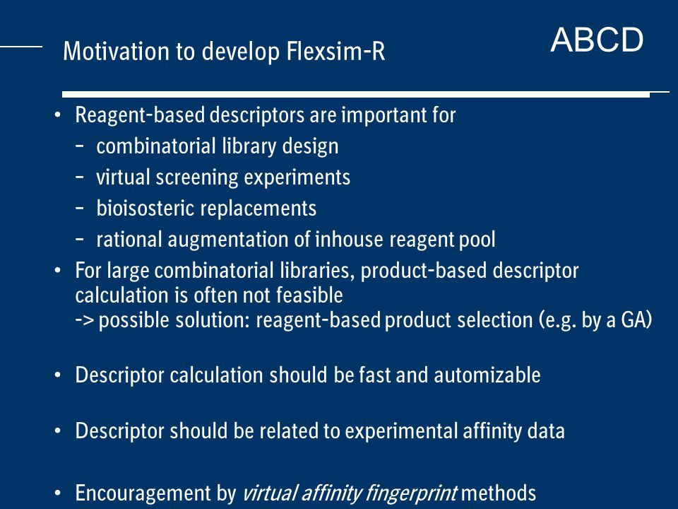 ABCD Motivation to develop Flexsim-R Reagent-based descriptors are important for – combinatorial library design – virtual screening experiments – bioisosteric replacements – rational augmentation of inhouse reagent pool For large combinatorial libraries, product-based descriptor calculation is often not feasible -> possible solution: reagent-based product selection (e.g.