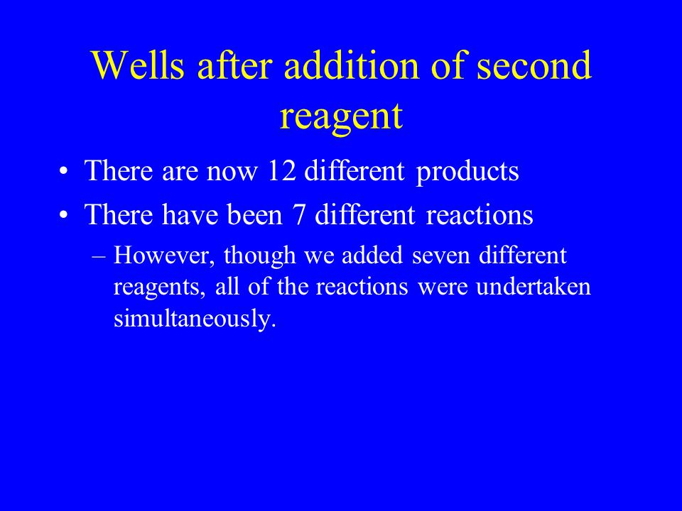 Wells after addition of second reagent There are now 12 different products There have been 7 different reactions –However, though we added seven diffe