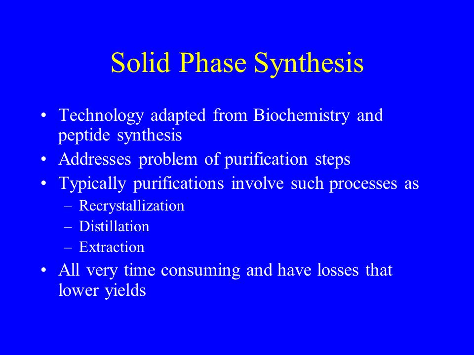 Solid Phase Synthesis Technology adapted from Biochemistry and peptide synthesis Addresses problem of purification steps Typically purifications involve such processes as –Recrystallization –Distillation –Extraction All very time consuming and have losses that lower yields