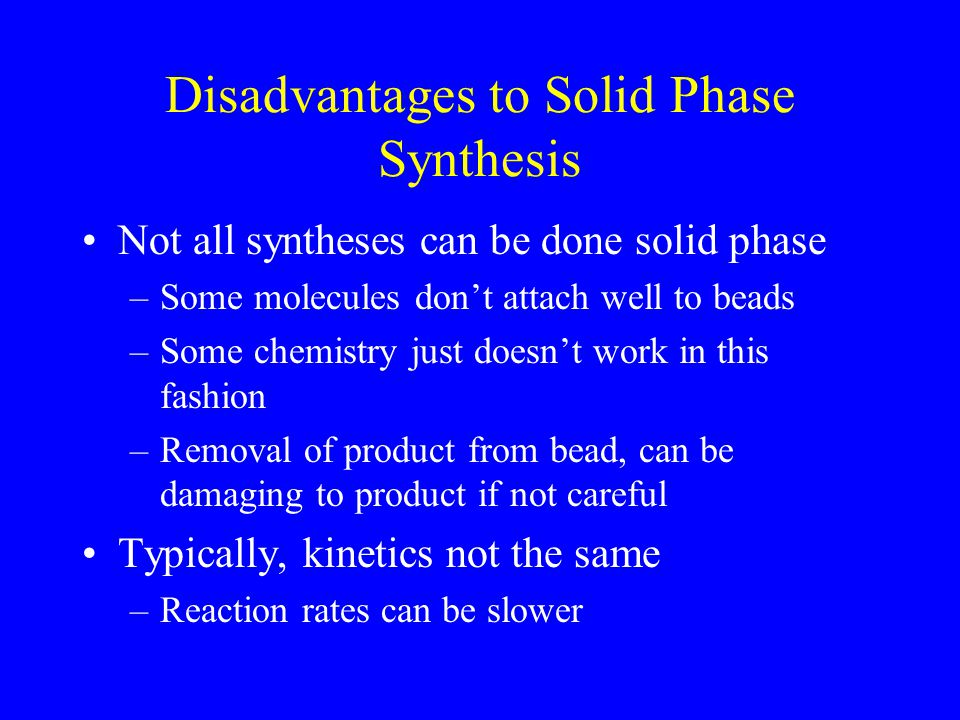Disadvantages to Solid Phase Synthesis Not all syntheses can be done solid phase –Some molecules don't attach well to beads –Some chemistry just doesn