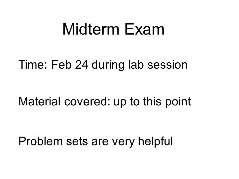 Midterm Exam Time: Feb 24 during lab session Material covered: up to this point Problem sets are very helpful