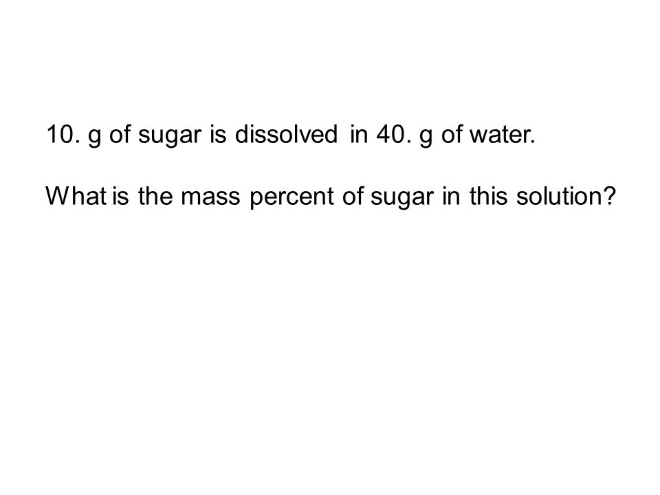 10. g of sugar is dissolved in 40. g of water. What is the mass percent of sugar in this solution