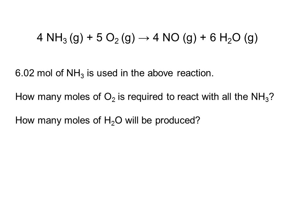 4 NH 3 (g) + 5 O 2 (g) → 4 NO (g) + 6 H 2 O (g) 6.02 mol of NH 3 is used in the above reaction.