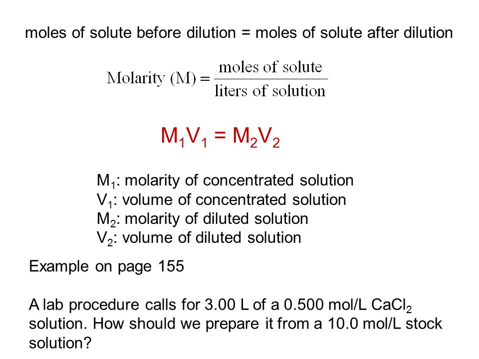 moles of solute before dilution = moles of solute after dilution M 1 V 1 = M 2 V 2 M 1 : molarity of concentrated solution V 1 : volume of concentrated solution M 2 : molarity of diluted solution V 2 : volume of diluted solution Example on page 155 A lab procedure calls for 3.00 L of a 0.500 mol/L CaCl 2 solution.