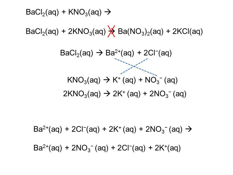 BaCl 2 (aq) + KNO 3 (aq)  BaCl 2 (aq)  Ba 2+ (aq) + 2Cl − (aq) KNO 3 (aq)  K + (aq) + NO 3 − (aq) BaCl 2 (aq) + 2KNO 3 (aq)  Ba(NO 3 ) 2 (aq) + 2KCl(aq) Ba 2+ (aq) + 2Cl − (aq) + 2K + (aq) + 2NO 3 − (aq)  Ba 2+ (aq) + 2NO 3 − (aq) + 2Cl − (aq) + 2K + (aq) 2KNO 3 (aq)  2K + (aq) + 2NO 3 − (aq)