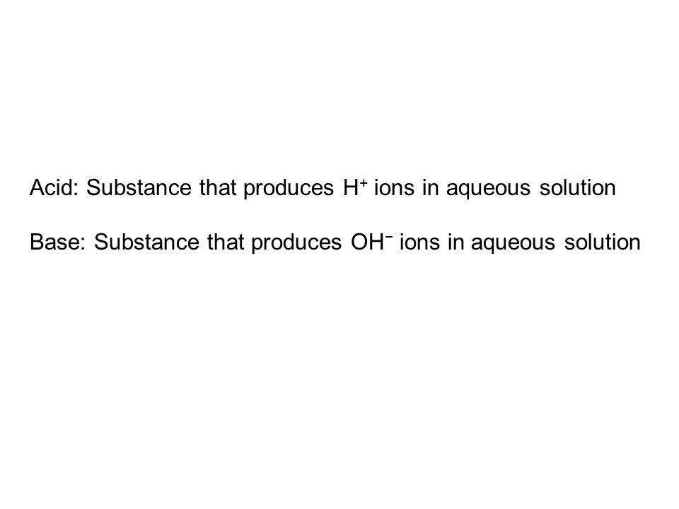 Acid: Substance that produces H + ions in aqueous solution Base: Substance that produces OH − ions in aqueous solution