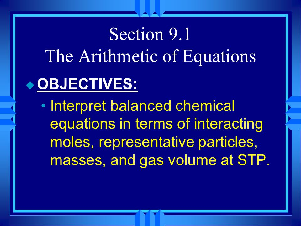 Section 9.1 The Arithmetic of Equations u OBJECTIVES: Calculate the amount of reactants required, or product formed, in a nonchemical process.