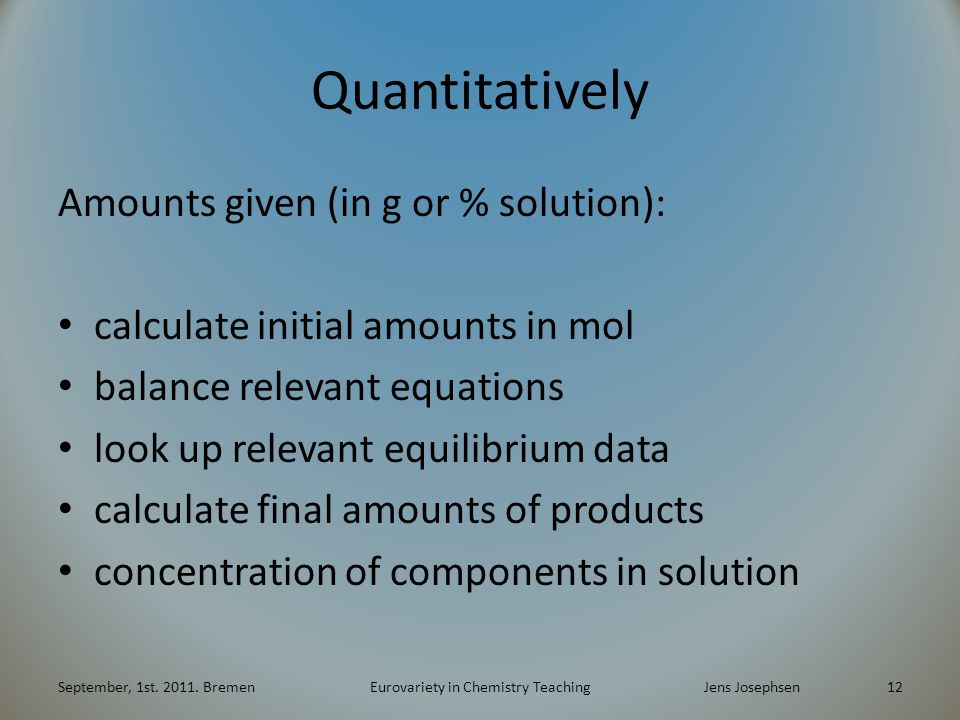 Quantitatively Amounts given (in g or % solution): calculate initial amounts in mol balance relevant equations look up relevant equilibrium data calculate final amounts of products concentration of components in solution September, 1st.