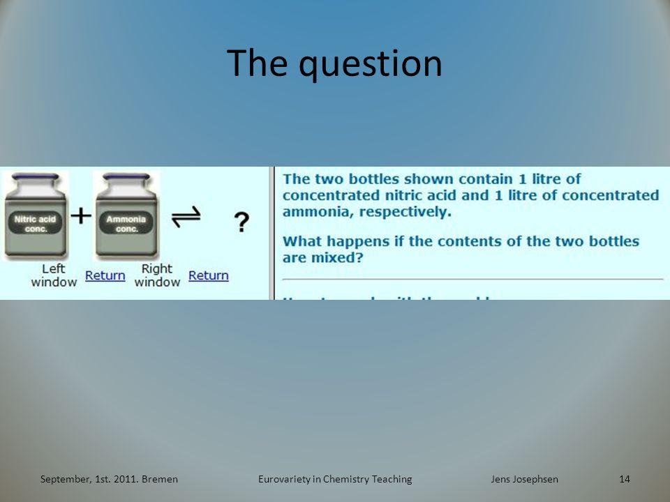 The question September, 1st. 2011. BremenEurovariety in Chemistry TeachingJens Josephsen 14