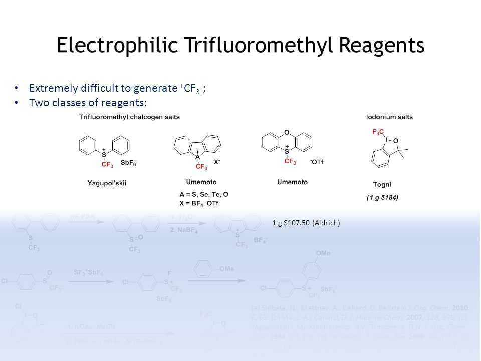 Electrophilic Trifluoromethyl Reagents Extremely difficult to generate + CF 3 ; Two classes of reagents: (a) Shibata, N.; Matsnev, A.; Cahard, D.