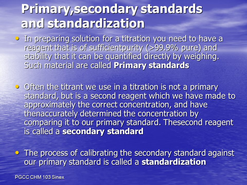 PGCC CHM 103 Sinex Primary,secondary standards and standardization In preparing solution for a titration you need to have a reagent that is of sufficientpurity (>99.9% pure) and stability that it can be quantified directly by weighing.