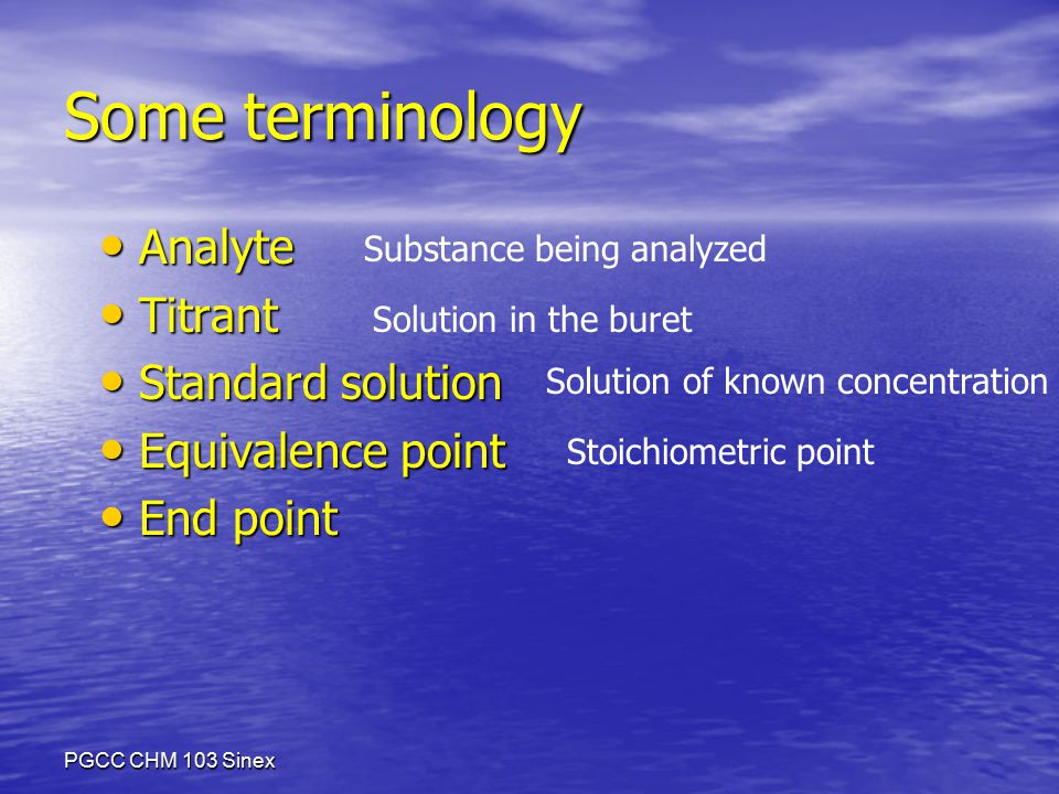 PGCC CHM 103 Sinex Some terminology Analyte Analyte Titrant Titrant Standard solution Standard solution Equivalence point Equivalence point End point End point Substance being analyzed Solution in the buret Solution of known concentration Stoichiometric point