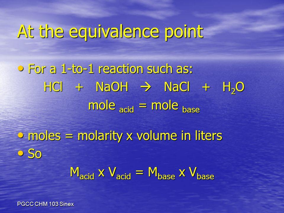 PGCC CHM 103 Sinex At the equivalence point For a 1-to-1 reaction such as: For a 1-to-1 reaction such as: HCl + NaOH  NaCl + H 2 O HCl + NaOH  NaCl + H 2 O mole acid = mole base mole acid = mole base moles = molarity x volume in liters moles = molarity x volume in liters So So M acid x V acid = M base x V base