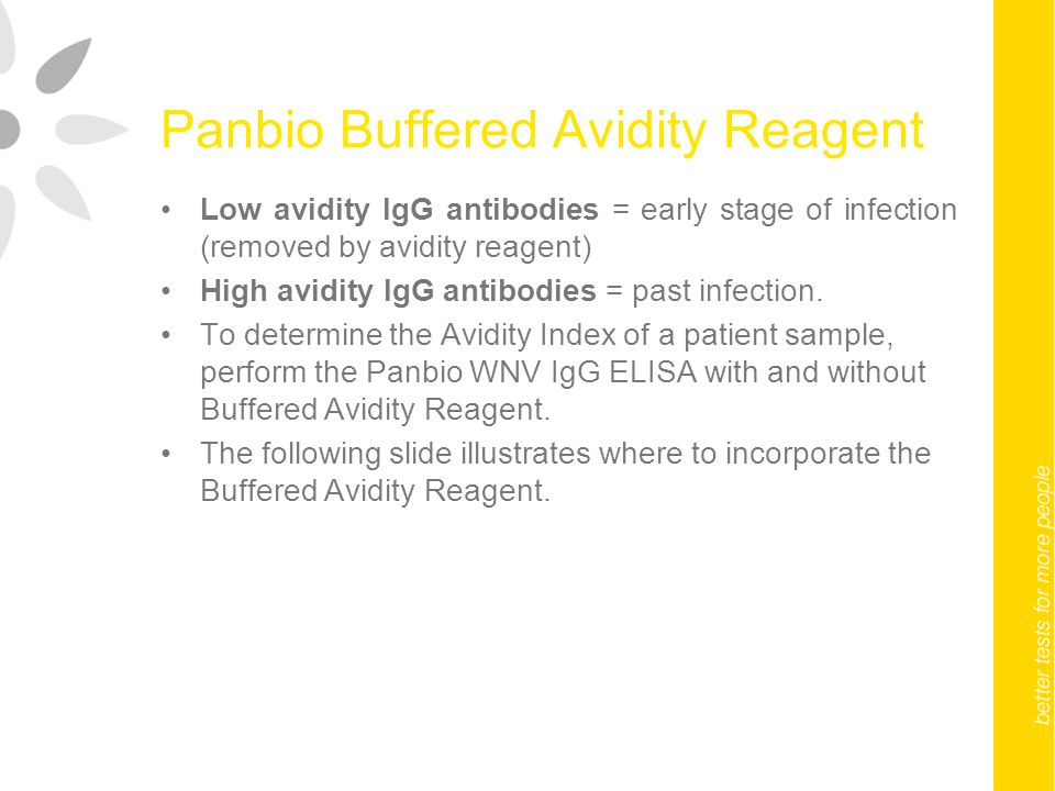 Panbio Buffered Avidity Reagent Low avidity IgG antibodies = early stage of infection (removed by avidity reagent) High avidity IgG antibodies = past infection.