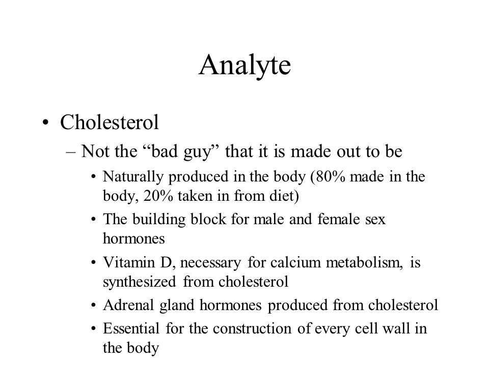 """Analyte Cholesterol –Not the """"bad guy"""" that it is made out to be Naturally produced in the body (80% made in the body, 20% taken in from diet) The bui"""