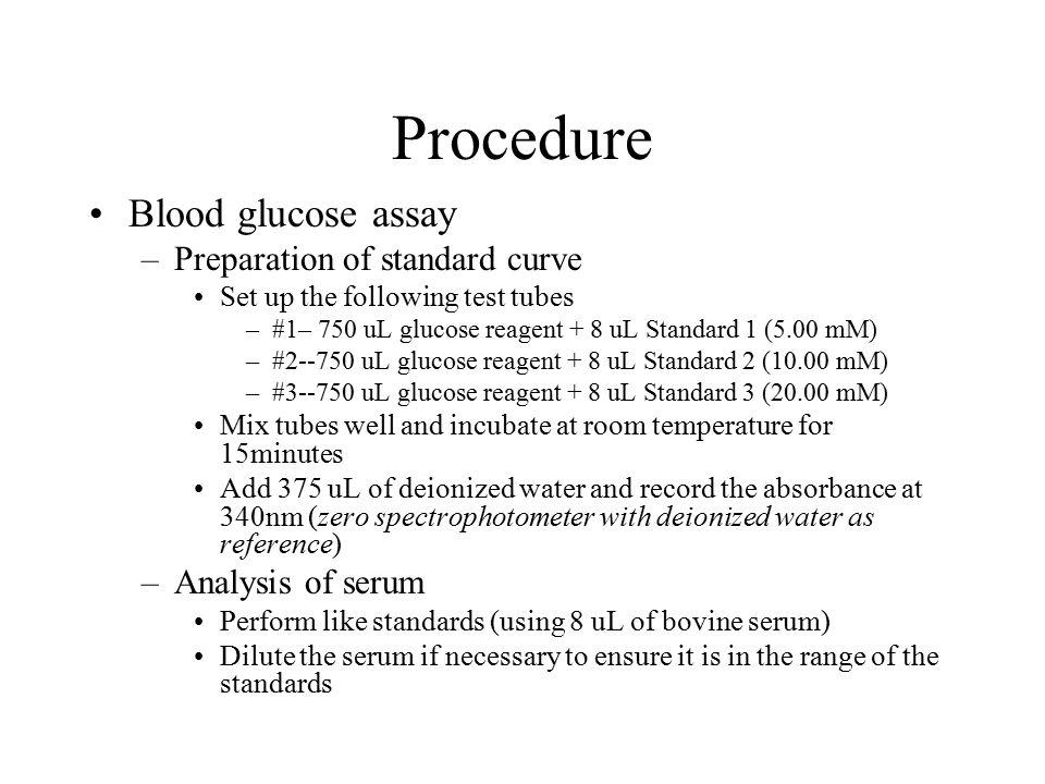 Procedure Blood glucose assay –Preparation of standard curve Set up the following test tubes –#1– 750 uL glucose reagent + 8 uL Standard 1 (5.00 mM) –