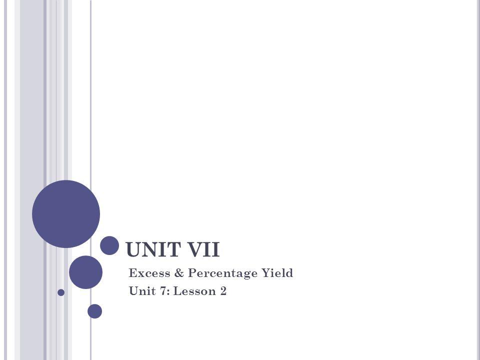 UNIT VII Excess & Percentage Yield Unit 7: Lesson 2