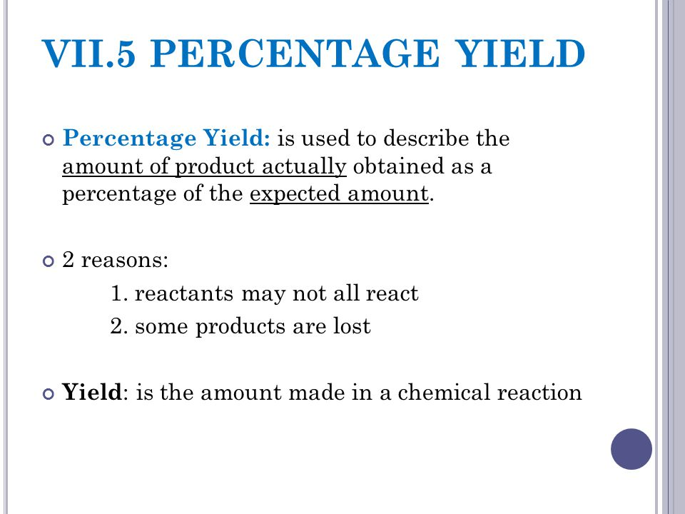 VII.5 PERCENTAGE YIELD Percentage Yield: is used to describe the amount of product actually obtained as a percentage of the expected amount.