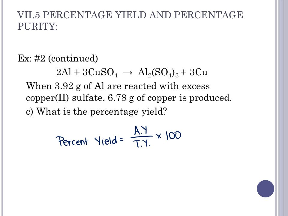 VII.5 PERCENTAGE YIELD AND PERCENTAGE PURITY: Ex: #2 (continued) 2Al + 3CuSO 4 → Al 2 (SO 4 ) 3 + 3Cu When 3.92 g of Al are reacted with excess copper(II) sulfate, 6.78 g of copper is produced.