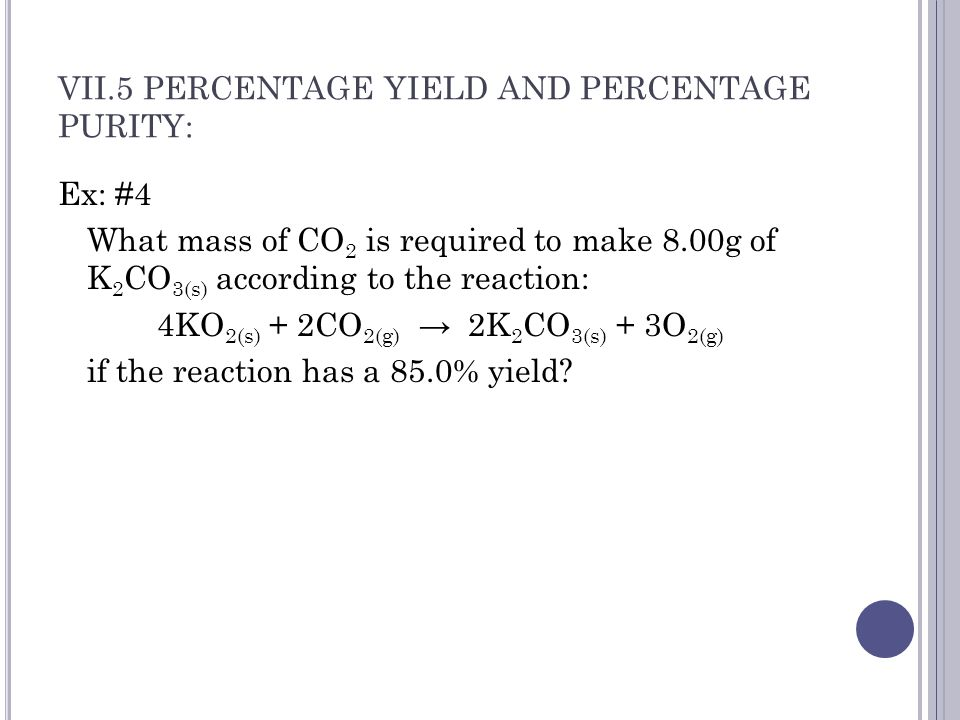 VII.5 PERCENTAGE YIELD AND PERCENTAGE PURITY: Ex: #4 What mass of CO 2 is required to make 8.00g of K 2 CO 3(s) according to the reaction: 4KO 2(s) + 2CO 2(g) → 2K 2 CO 3(s) + 3O 2(g) if the reaction has a 85.0% yield