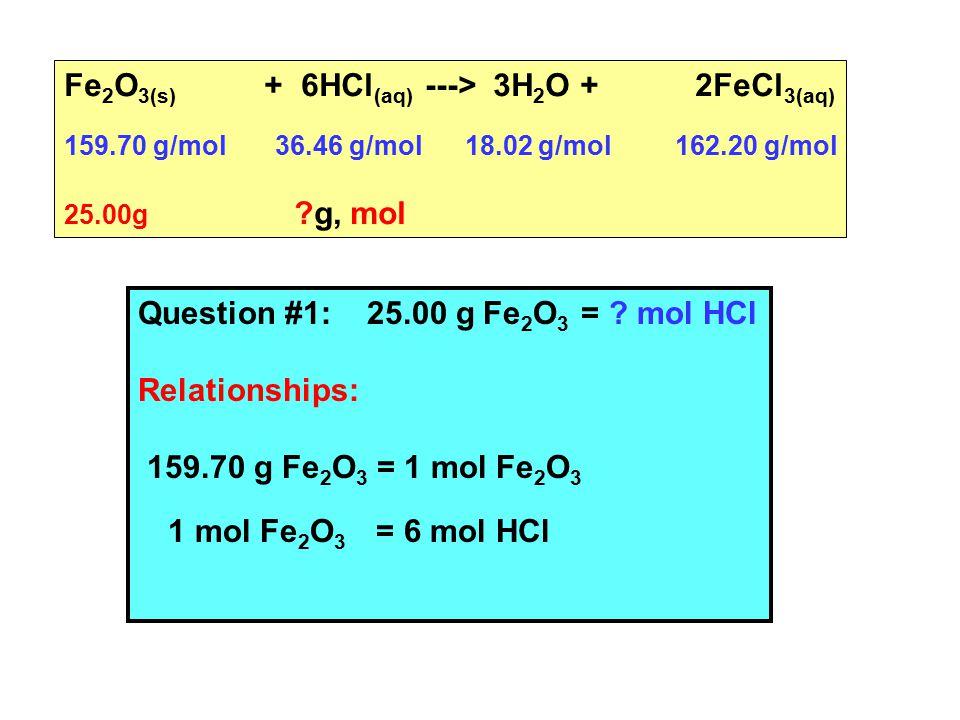 Fe 2 O 3(s) + 6HCl (aq) ---> 3H 2 O + 2FeCl 3(aq) 159.70 g/mol 36.46 g/mol 18.02 g/mol 162.20 g/mol 25.00g ?g, mol Question #1: 25.00 g Fe 2 O 3 = .