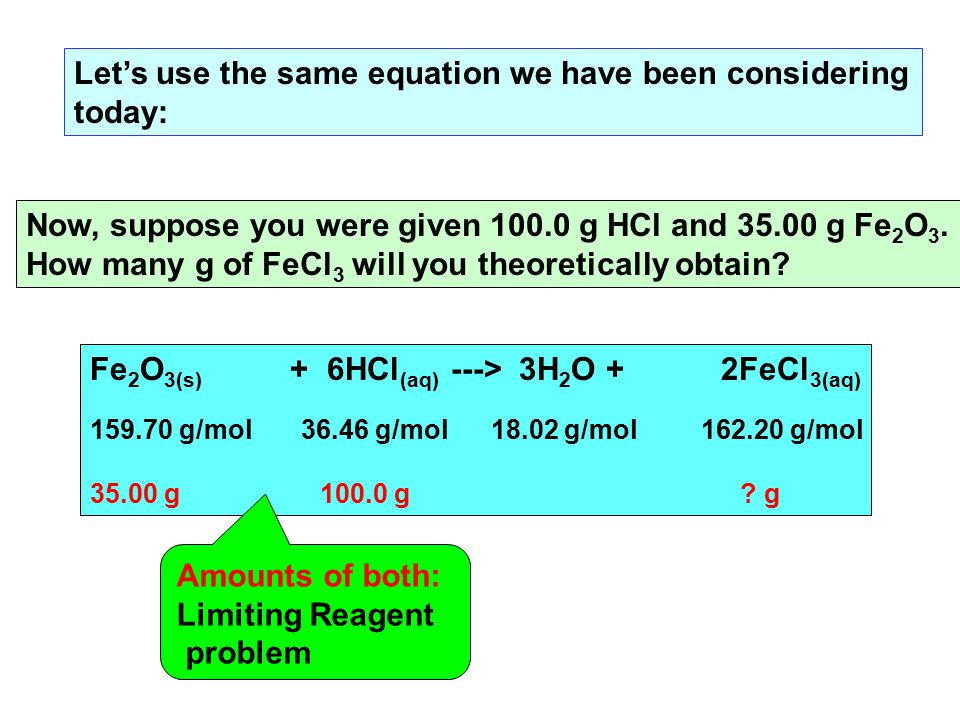 Let's use the same equation we have been considering today: Fe 2 O 3(s) + 6HCl (aq) ---> 3H 2 O + 2FeCl 3(aq) 159.70 g/mol 36.46 g/mol 18.02 g/mol 162.20 g/mol 35.00 g 100.0 g .