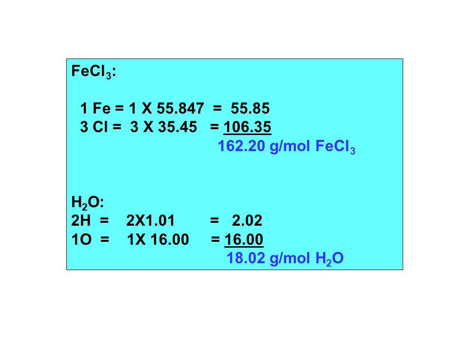 FeCl 3 : 1 Fe = 1 X 55.847 = 55.85 3 Cl = 3 X 35.45 = 106.35 162.20 g/mol FeCl 3 H 2 O: 2H = 2X1.01 = 2.02 1O = 1X 16.00 = 16.00 18.02 g/mol H 2 O