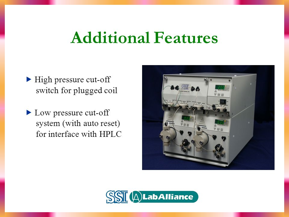 Additional Features  High pressure cut-off switch for plugged coil  Low pressure cut-off system (with auto reset) for interface with HPLC