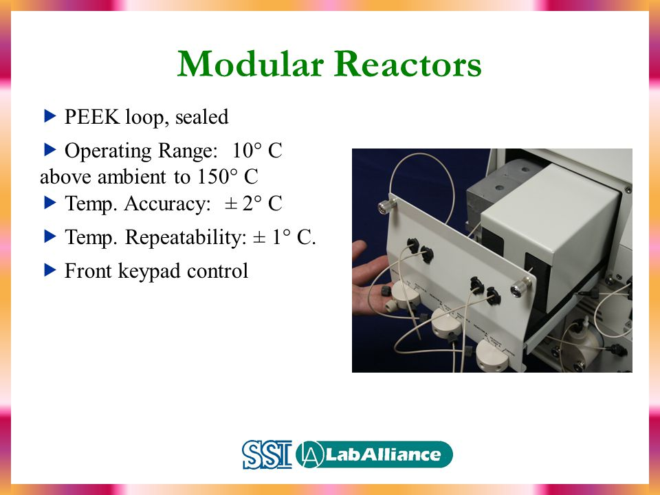 Modular Reactors  PEEK loop, sealed  Operating Range: 10° C above ambient to 150° C  Temp.