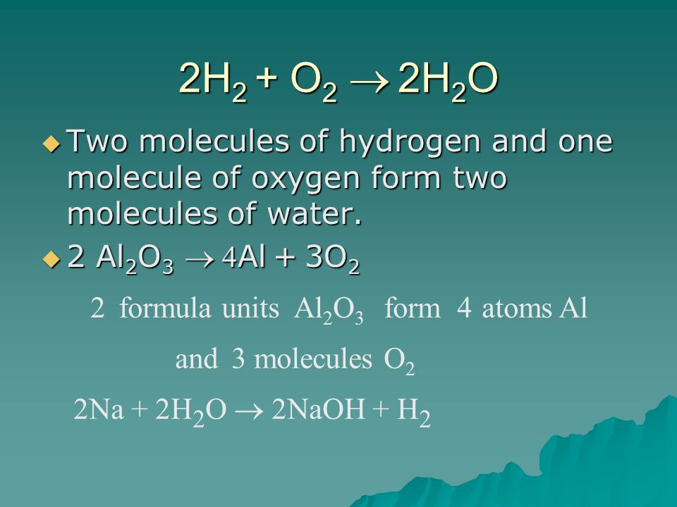 2H 2 + O 2   2H 2 O  Two molecules of hydrogen and one molecule of oxygen form two molecules of water.