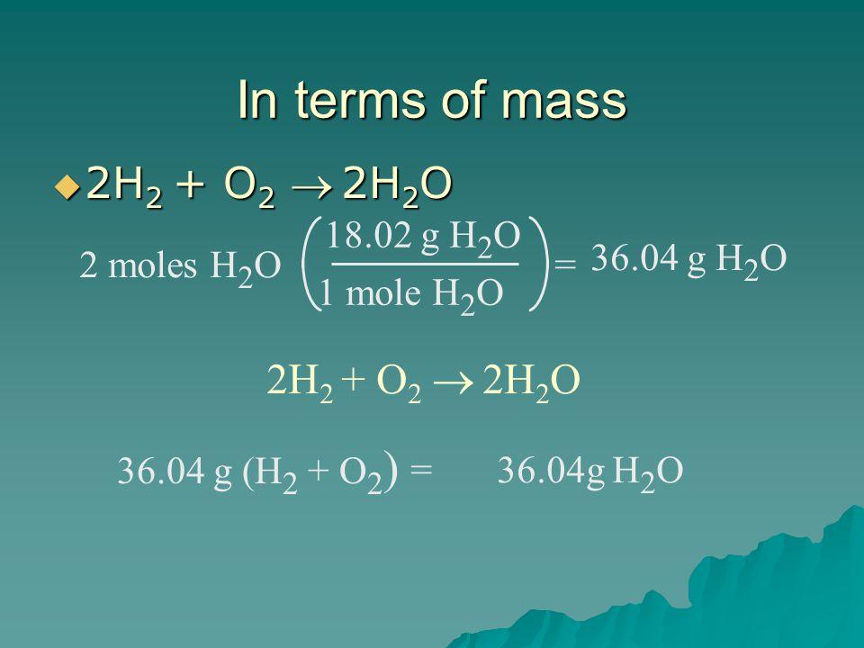 In terms of mass  2H 2 + O 2   2H 2 O 2 moles H 2 O 18.02 g H 2 O 1 mole H 2 O = 36.04 g H 2 O 2H 2 + O 2   2H 2 O 36.04 g (H 2 + O 2 ) =36.04g H 2 O