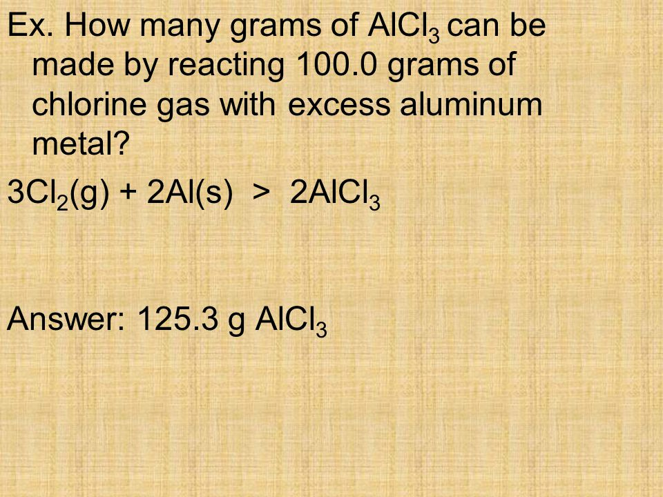 Ex. How many grams of AlCl 3 can be made by reacting 100.0 grams of chlorine gas with excess aluminum metal? 3Cl 2 (g) + 2Al(s) > 2AlCl 3 Answer: 125.