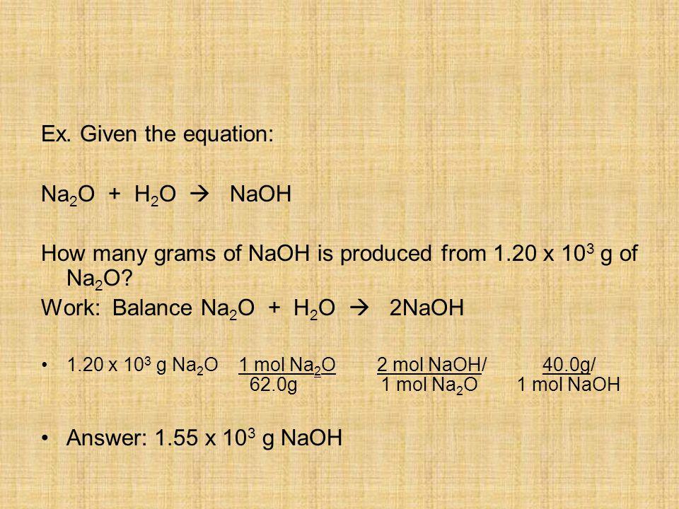 Ex. Given the equation: Na 2 O + H 2 O  NaOH How many grams of NaOH is produced from 1.20 x 10 3 g of Na 2 O? Work: Balance Na 2 O + H 2 O  2NaOH 1.