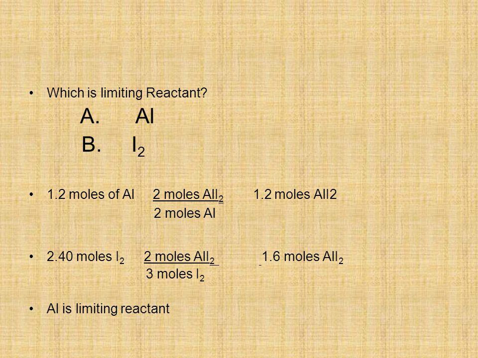 Which is limiting Reactant? A. Al B. I 2 1.2 moles of Al 2 moles AlI 2 1.2 moles AlI2 2 moles Al 2.40 moles I 2 2 moles AlI 2 1.6 moles AlI 2 3 moles