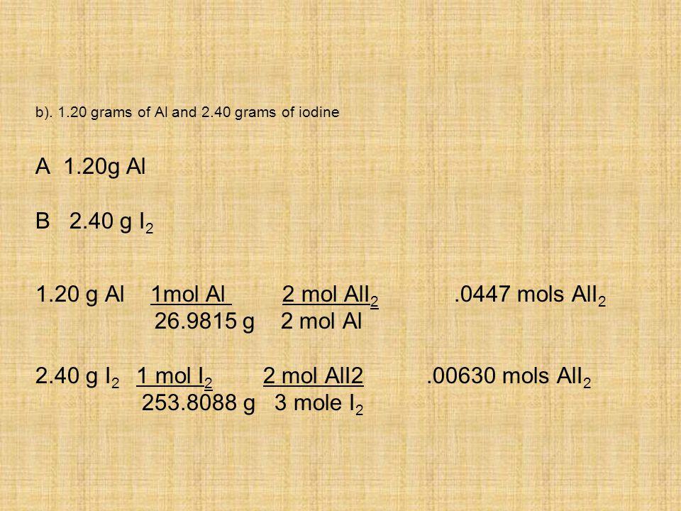 b). 1.20 grams of Al and 2.40 grams of iodine A 1.20g Al B 2.40 g I 2 1.20 g Al 1mol Al 2 mol AlI 2.0447 mols AlI 2 26.9815 g 2 mol Al 2.40 g I 2 1 mo
