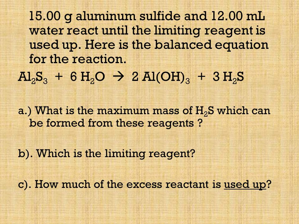 15.00 g aluminum sulfide and 12.00 mL water react until the limiting reagent is used up. Here is the balanced equation for the reaction. Al 2 S 3 + 6