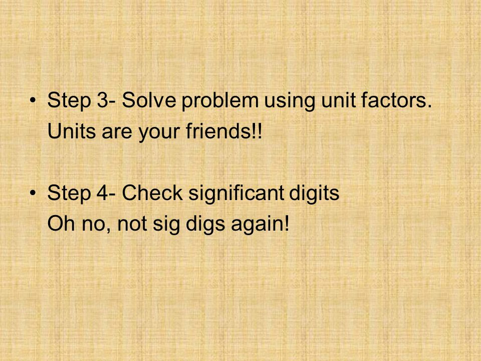 Step 3- Solve problem using unit factors. Units are your friends!! Step 4- Check significant digits Oh no, not sig digs again!