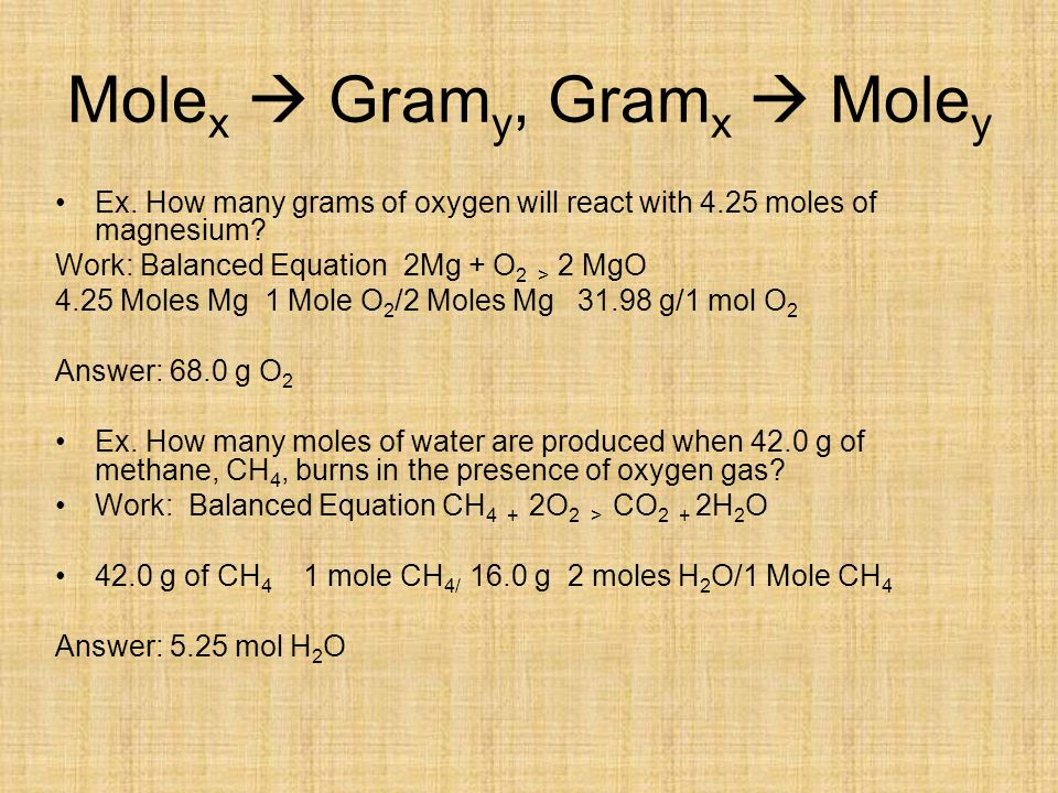 Mole x  Gram y, Gram x  Mole y Ex. How many grams of oxygen will react with 4.25 moles of magnesium? Work: Balanced Equation 2Mg + O 2 > 2 MgO 4.25