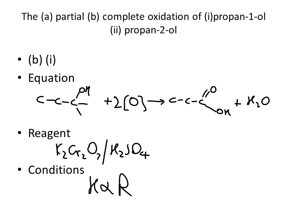 The (a) partial (b) complete oxidation of (i)propan-1-ol (ii) propan-2-ol (b) (i) Equation Reagent Conditions