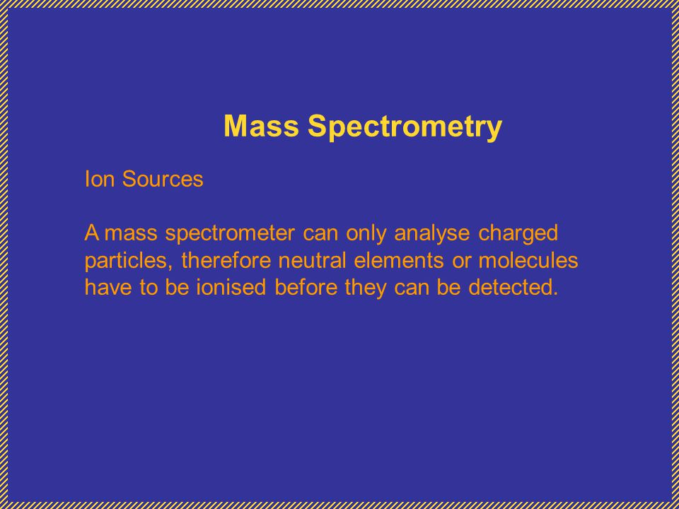 Mass Spectrometry Ion Sources A mass spectrometer can only analyse charged particles, therefore neutral elements or molecules have to be ionised before they can be detected.