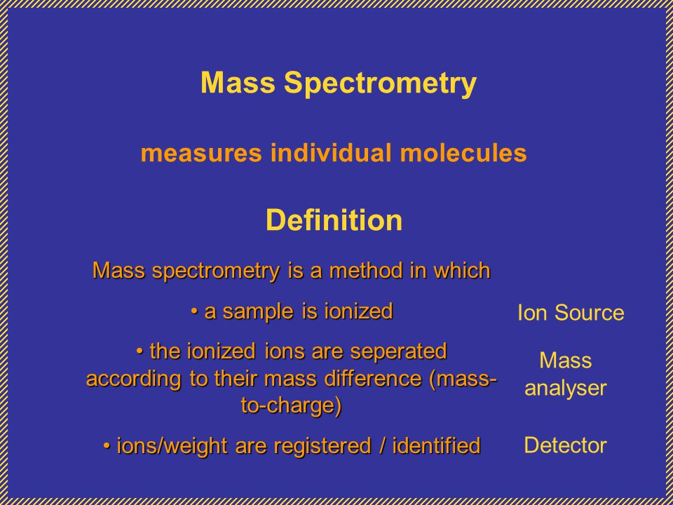 Mass Spectrometry measures individual molecules Definition Mass spectrometry is a method in which a sample is ionized a sample is ionized the ionized ions are seperated according to their mass difference (mass- to-charge) the ionized ions are seperated according to their mass difference (mass- to-charge) ions/weight are registered / identified ions/weight are registered / identified Ion Source Mass analyser Detector