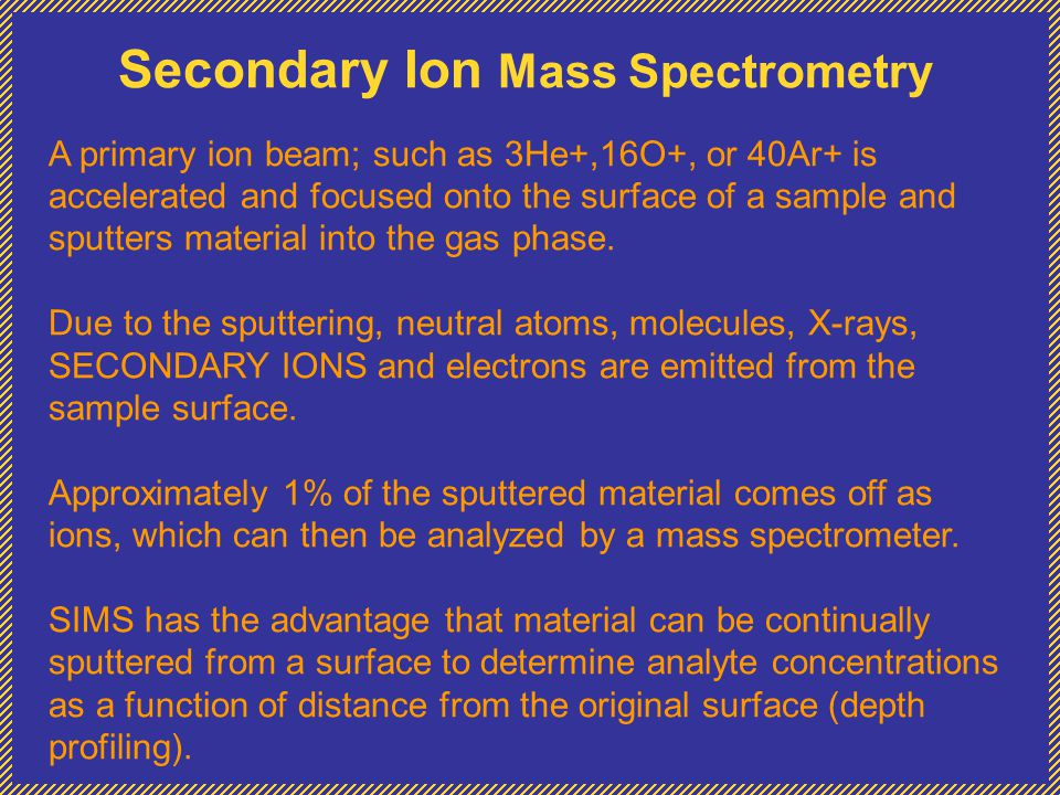 Secondary Ion Mass Spectrometry A primary ion beam; such as 3He+,16O+, or 40Ar+ is accelerated and focused onto the surface of a sample and sputters material into the gas phase.