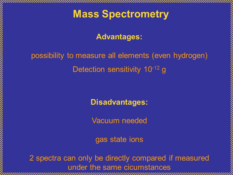 Mass Spectrometry Advantages: possibility to measure all elements (even hydrogen) Detection sensitivity 10 -12 g Disadvantages: Vacuum needed gas state ions 2 spectra can only be directly compared if measured under the same cicumstances