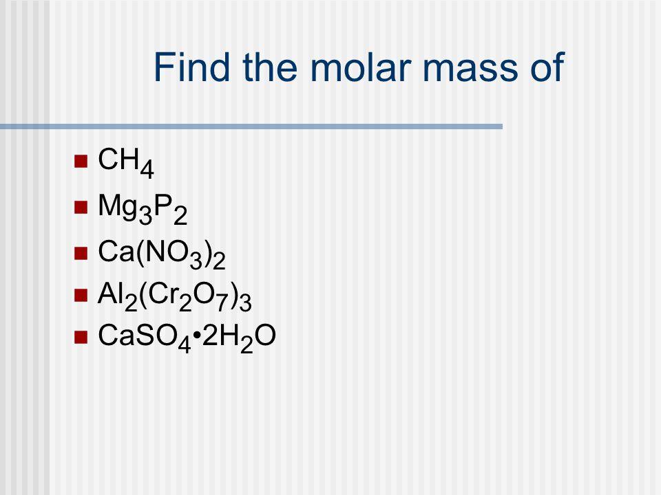Find the molar mass of CH 4 Mg 3 P 2 Ca(NO 3 ) 2 Al 2 (Cr 2 O 7 ) 3 CaSO 4 2H 2 O