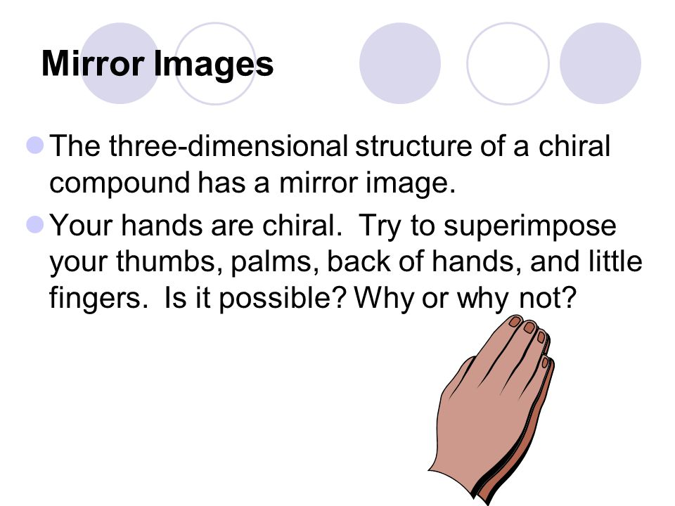 Mirror Images The three-dimensional structure of a chiral compound has a mirror image. Your hands are chiral. Try to superimpose your thumbs, palms, b