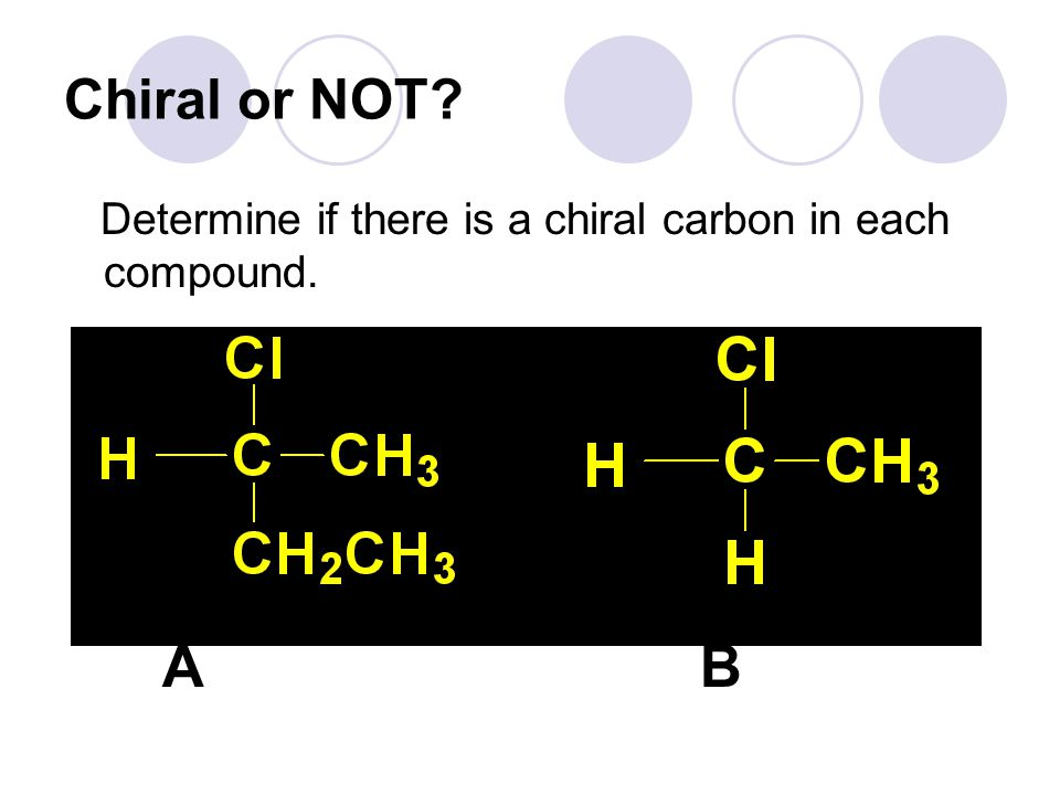 Chiral or NOT Determine if there is a chiral carbon in each compound. A B