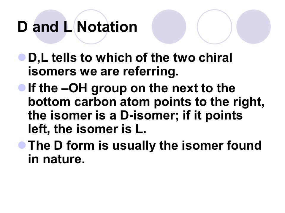 D and L Notation D,L tells to which of the two chiral isomers we are referring. If the –OH group on the next to the bottom carbon atom points to the r