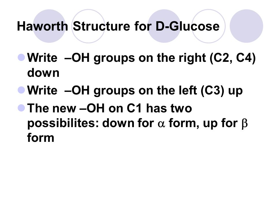 Haworth Structure for D-Glucose Write –OH groups on the right (C2, C4) down Write –OH groups on the left (C3) up The new –OH on C1 has two possibilites: down for  form, up for  form