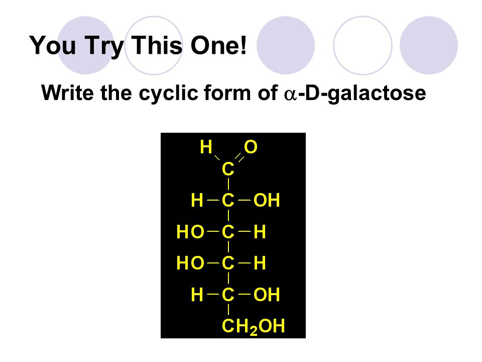 You Try This One! Write the cyclic form of  -D-galactose