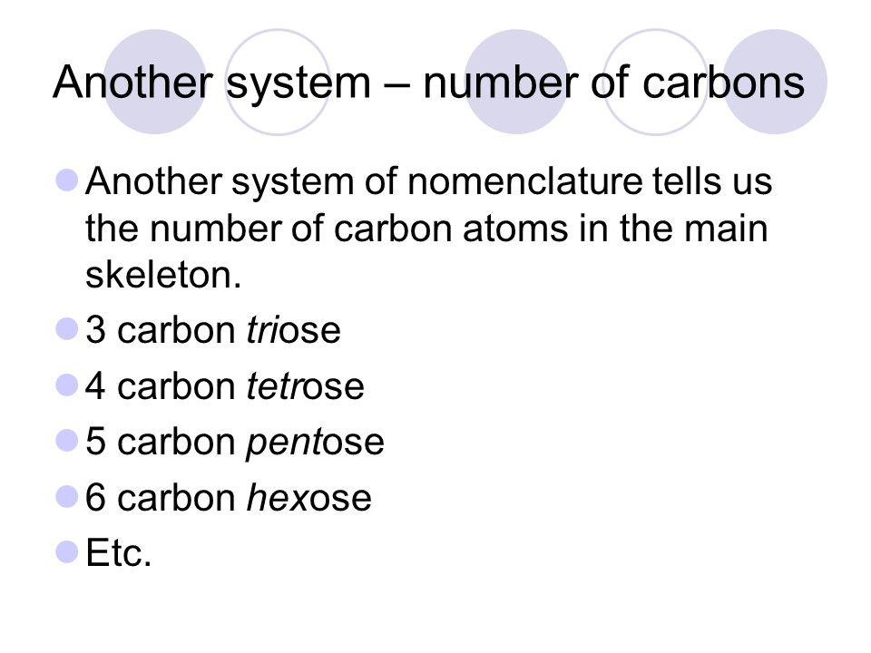 Another system – number of carbons Another system of nomenclature tells us the number of carbon atoms in the main skeleton. 3 carbon triose 4 carbon t
